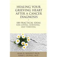 Healing Your Grieving Heart After a Cancer Diagnosis: 100 Practical Ideas for Coping, Surviving, and Thriving by Wolfelt, Alan D.; Duvall, Kirby J., 9781617222009