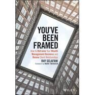 You've Been Framed: How to Reframe Your Wealth Management Business and Renew Client Relationships by Sclafani, Ray; Tibergien, Mark C., 9781119062011