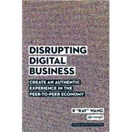 Disrupting Digital Business: Create an Authentic Experience in the Peer-to-peer Economy by Wang, R., 9781422142011
