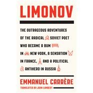 Limonov The Outrageous Adventures of the Radical Soviet Poet Who Became a Bum in New York, a Sensation in France, and a Political Antihero in Russia by Carrère, Emmanuel; Lambert, John, 9780374192013