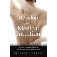 Develop Your Medical Intuition: Activate Your Natural Wisdom for Optimum Health and Well-being by Dillard, Sherrie, 9780738742014