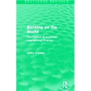 Banking on the World (Routledge Revivals): The Politics of American International Finance by Frieden; Jeffry, 9781138912014