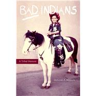 Bad Indians: A Tribal Memoir by Miranda, Deborah A., 9781597142014