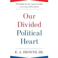 Our Divided Political Heart The Battle for the American Idea in an Age of Discontent by Dionne, Jr., E.J., 9781608192014