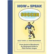 How to Speak Soccer From Assist to Woodwork: an Illustrated Guide to Pitch-Perfect Jargon by Cook, Sally; MacDonald, Ross, 9781250072016