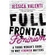 Full Frontal Feminism : A Young Woman's Guide to Why Feminism Matters by Valenti, Jessica, 9781580052016