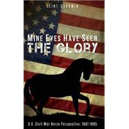 Mine Eyes Have Seen the Glory: U.s. Civil War Horse Perspective 1861-1865 by Goodwin, Clint, 9781633062016