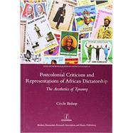 Postcolonial Criticism and Representations of African Dictatorship: The Aesthetics of Tyranny by Bishop,Cecile, 9781909662018