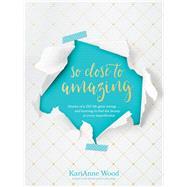 So Close to Amazing by Wood, Karianne; Lipp, Kathi, 9781496422019