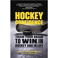 Hockey Confidence Train Your Brain to Win in Hockey and in Life by Hamptonstone MSc., Isabelle, 9781771642019