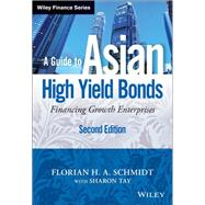 A Guide to Asian High Yield Bonds Financing Growth Enterprises, + Website by Schmidt, Florian H. A.; Tay, Sharon, 9781118502020