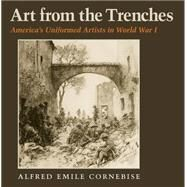 Art from the Trenches: America's Uniformed Artists in World War I by Cornebise, Alfred Emile, 9781623492021