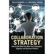 Collaboration Strategy How to Get What You Want from Employees, Suppliers and Business Partners by Goold, Michael; Barber, Felix, 9781472912022