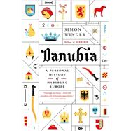 Danubia: A Personal History of Habsburg Europe by Winder, Simon, 9781250062024