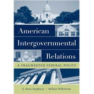 American Intergovernmental Relations A Fragmented Federal Polity by Stephens, G. Ross; Wikstrom, Nelson, 9780195172027