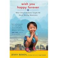 Wish You Happy Forever: What China's Orphans Taught Me About Moving Mountains by Bowen, Jenny, 9780062192028
