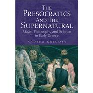 The Presocratics and the Supernatural Magic, Philosophy and Science in Early Greece by Gregory, Andrew, 9781780932033