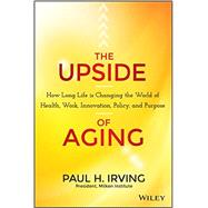 The Upside of Aging: How Long Life Is Changing the World of Health, Work, Innovation, Policy and Purpose by Irving, Paul, 9781118692035