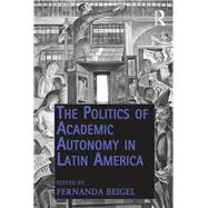 The Politics of Academic Autonomy in Latin America by Beigel,Fernanda, 9781138252035