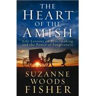 The Heart of the Amish: Life Lessons on Peacemaking and the Power of Forgiveness by Fisher, Suzanne Woods, 9780800722036