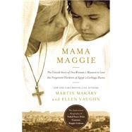 Mama Maggie: The Untold Story of One Woman's Mission to Love the Forgotten Children of Egypt's Garbage Slums by Makary, Marty; Vaughn, Ellen, 9780718022037
