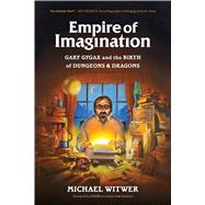 Empire of Imagination Gary Gygax and the Birth of Dungeons & Dragons by Witwer, Michael, 9781632862037