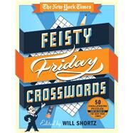 The New York Times Feisty Friday Crosswords 50 Challenging Puzzles from the Pages of The New York Times by Unknown, 9781250082039