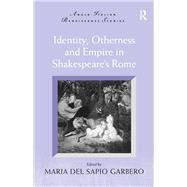 Identity, Otherness and Empire in Shakespeare's Rome by Garbero,Maria Del Sapio, 9781138262041