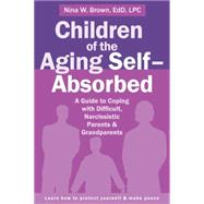 Children of the Aging Self-absorbed: A Guide to Coping With Difficult, Narcissistic Parents and Grandparents by Brown, Nina, 9781626252042