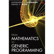 From Mathematics to Generic Programming by Stepanov, Alexander A.; Rose, Daniel E., 9780321942043