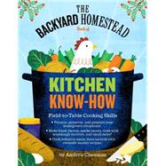 The Backyard Homestead Guide to Kitchen Skills: Country Know-how and Time-tested Wisdom for Preparing Fresh, Delicious Homegrown Food for Your Table by Chesman, Andrea, 9781612122045