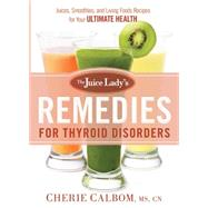 The Juice Lady's Remedies for Thyroid Disorders: Juices, Smoothies, and Living Foods Recipes for Your Ultimate Health by Calbom, Cherie, 9781629982045