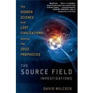 The Source Field Investigations The Hidden Science and Lost Civilizations Behind the 2012 Prophecies by Wilcock, David, 9780525952046