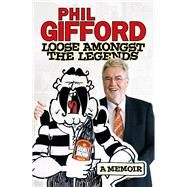 Loose Amongst the Legends: A Memoir by Gifford, Phil, 9781927262047
