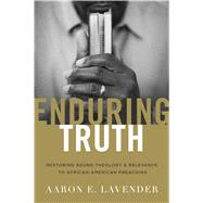Enduring Truth Restoring Sound Theology and Relevance to African American Preaching by Lavender, Aaron E., 9781433692048
