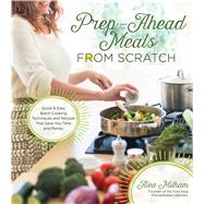 Prep-Ahead Meals From Scratch Quick & Easy Batch Cooking Techniques and Recipes That Save You Time and Money by Milham, Alea, 9781624142048