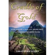 Cradle of Gold The Story of Hiram Bingham, a Real-Life Indiana Jones, and the Search for Machu Picchu by Heaney, Christopher, 9780230112049