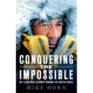 Conquering the Impossible My 12,000-Mile Journey Around the Arctic Circle by Horn, Mike, 9780312382049
