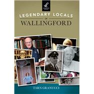 Legendary Locals of Wallingford, Connecticut by Granucci, Tarn T., 9781467102049