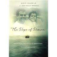The Hope of Heaven: God's Eight Messages of Assurance to a Grieving Father by Hallene, Alan M., Jr.; Marshall, Erin Keeley (CON), 9780718022051