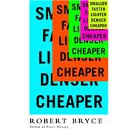 Smaller, Faster, Lighter, Denser, Cheaper: How Innovation Keeps Proving the Catastrophists Wrong by Bryce, Robert, 9781610392051