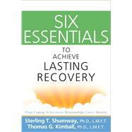 Six Essentials to Achieve Lasting Recovery by Shumway, Sterling T., Ph.D.; Kimball, Thomas G., Ph.D., 9781616492052
