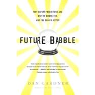 Future Babble Why Expert Predictions Are Next to Worthless, and You Can Do Better by Gardner, Dan, 9780525952053
