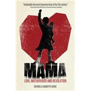 Mama: Love, Motherhood and Revolution by Gambotto-burke, Antonella, 9781780662053
