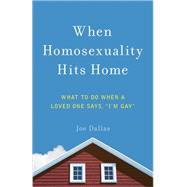 When Homosexuality Hits Home: What to Do When a Loved One Says,