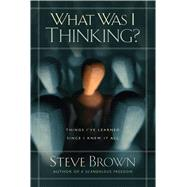 What Was I Thinking? Things I've Learned Since I Knew It All by Brown, Steve, 9781501132056