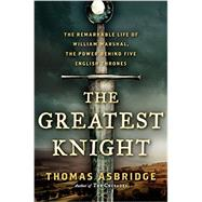 The Greatest Knight: The Remarkable Life of William Marshal, the Power Behind Five English Thrones by Asbridge, Thomas, 9780062262059