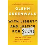 With Liberty and Justice for Some How the Law Is Used to Destroy Equality and Protect the Powerful by Greenwald, Glenn, 9780805092059