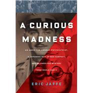 A Curious Madness An American Combat Psychiatrist, a Japanese War Crimes Suspect, and an Unsolved Mystery from World War II