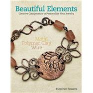 Beautiful Elements Creative Components to Personalize Your Jewelry by Powers, Heather, 9781627002059